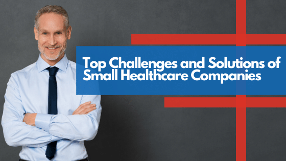 Top Challenges and Solutions of Small Healthcare Companies -blog