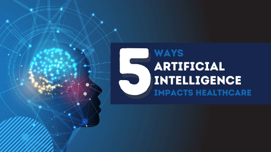 Blog-5 Ways Artificial Intelligence impacts Healthcare